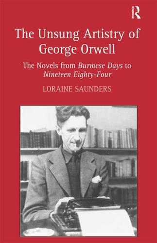 The Unsung Artistry of George Orwell: The Novels from Burmese Days to Nineteen Eighty-Four (Hardback)