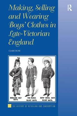 Making, Selling and Wearing Boys' Clothes in Late-Victorian England - The History of Retailing and Consumption (Hardback)