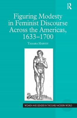 Figuring Modesty in Feminist Discourse Across the Americas, 1633-1700 - Women and Gender in the Early Modern World (Hardback)
