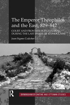 The Emperor Theophilos and the East, 829-842: Court and Frontier in Byzantium during the Last Phase of Iconoclasm - Birmingham Byzantine and Ottoman Studies 13 (Hardback)