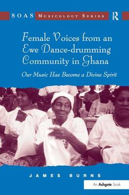 Female Voices from an Ewe Dance-drumming Community in Ghana: Our Music Has Become a Divine Spirit - SOAS Studies in Music Series (Hardback)