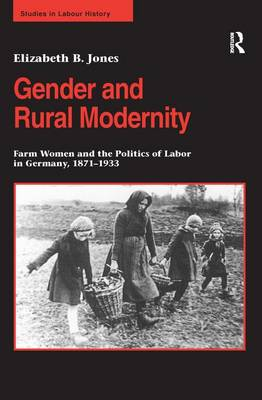 Gender and Rural Modernity: Farm Women and the Politics of Labor in Germany, 1871-1933 - Studies in Labour History (Hardback)