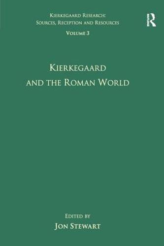 Volume 3: Kierkegaard and the Roman World - Kierkegaard Research: Sources, Reception and Resources (Hardback)