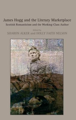 James Hogg and the Literary Marketplace: Scottish Romanticism and the Working-Class Author (Hardback)