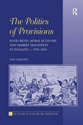 The Politics of Provisions: Food Riots, Moral Economy, and Market Transition in England, c. 1550-1850 (Hardback)