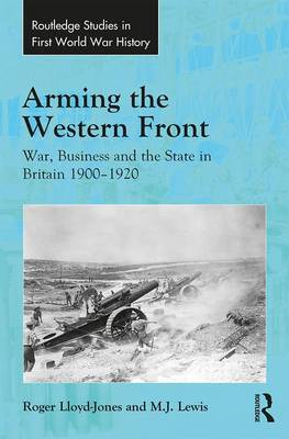 Arming the Western Front: War, Business and the State in Britain 1900-1920 - Routledge Studies in First World War History (Hardback)