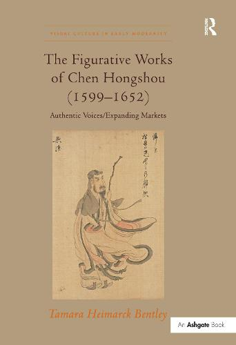The Figurative Works of Chen Hongshou (1599-1652): Authentic Voices/Expanding Markets - Visual Culture in Early Modernity (Hardback)