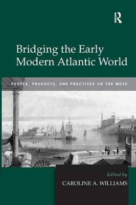 Bridging the Early Modern Atlantic World: People, Products, and Practices on the Move (Hardback)