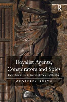 Royalist Agents, Conspirators and Spies: Their Role in the British Civil Wars, 1640-1660 (Hardback)