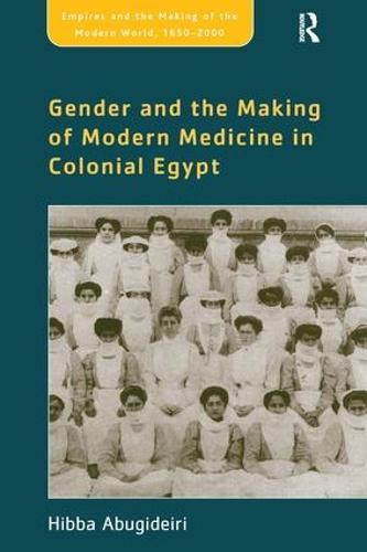 Gender and the Making of Modern Medicine in Colonial Egypt - Empire and the Making of the Modern World, 1650-2000 (Hardback)