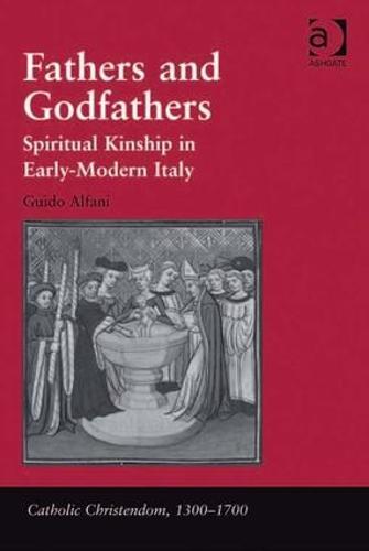 Fathers and Godfathers: Spiritual Kinship in Early-Modern Italy - Catholic Christendom, 1300-1700 (Hardback)