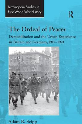 The Ordeal of Peace: Demobilization and the Urban Experience in Britain and Germany, 1917-1921 - Routledge Studies in First World War History (Hardback)