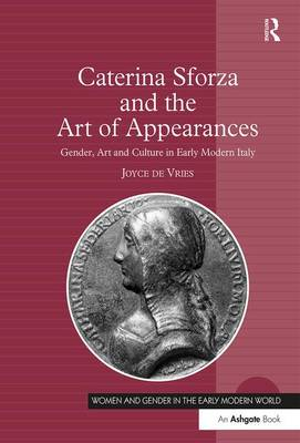 Caterina Sforza and the Art of Appearances: Gender, Art and Culture in Early Modern Italy - Women and Gender in the Early Modern World (Hardback)