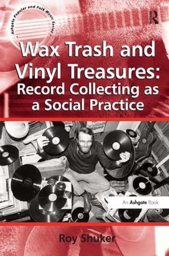 Wax Trash and Vinyl Treasures: Record Collecting as a Social Practice - Ashgate Popular and Folk Music Series (Hardback)