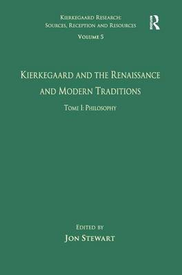 Volume 5, Tome I: Kierkegaard and the Renaissance and Modern Traditions - Philosophy - Kierkegaard Research: Sources, Reception and Resources (Hardback)