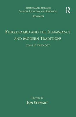 Volume 5, Tome II: Kierkegaard and the Renaissance and Modern Traditions - Theology - Kierkegaard Research: Sources, Reception and Resources (Hardback)
