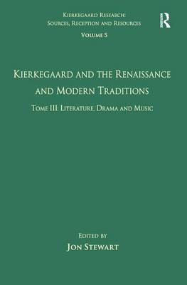 Volume 5, Tome III: Kierkegaard and the Renaissance and Modern Traditions - Literature, Drama and Music - Kierkegaard Research: Sources, Reception and Resources (Hardback)