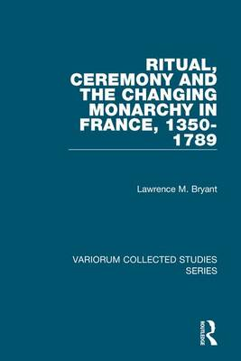 Ritual, Ceremony and the Changing Monarchy in France, 1350-1789 - Variorum Collected Studies (Hardback)