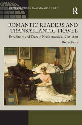 Romantic Readers and Transatlantic Travel: Expeditions and Tours in North America, 1760-1840 (Hardback)