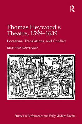 Thomas Heywood's Theatre, 1599-1639: Locations, Translations, and Conflict - Studies in Performance and Early Modern Drama (Hardback)