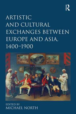 Artistic and Cultural Exchanges between Europe and Asia, 1400-1900: Rethinking Markets, Workshops and Collections (Hardback)