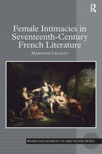 Female Intimacies in Seventeenth-Century French Literature (Hardback)