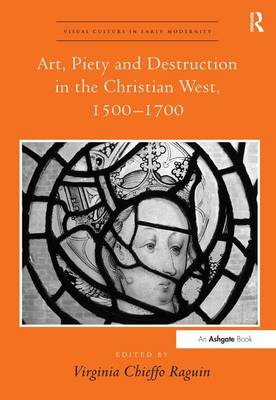 Art, Piety and Destruction in the Christian West, 1500-1700 - Visual Culture in Early Modernity (Hardback)
