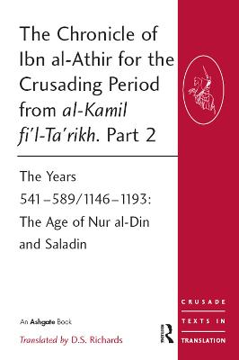 The Chronicle of Ibn al-Athir for the Crusading Period from al-Kamil fi'l-Ta'rikh. Part 2: The Years 541-589/1146-1193: The Age of Nur al-Din and Saladin - Crusade Texts in Translation (Paperback)