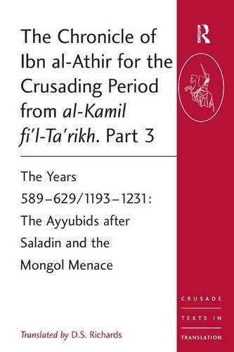 The Chronicle of Ibn al-Athir for the Crusading Period from al-Kamil fi'l-Ta'rikh. Part 3: The Years 589-629/1193-1231: The Ayyubids after Saladin and the Mongol Menace - Crusade Texts in Translation (Paperback)