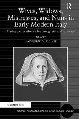 Wives, Widows, Mistresses, and Nuns in Early Modern Italy: Making the Invisible Visible through Art and Patronage - Women and Gender in the Early Modern World (Hardback)
