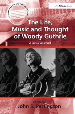 The Life, Music and Thought of Woody Guthrie: A Critical Appraisal - Ashgate Popular and Folk Music Series (Hardback)