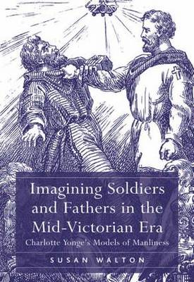 Imagining Soldiers and Fathers in the Mid-Victorian Era: Charlotte Yonge's Models of Manliness (Hardback)