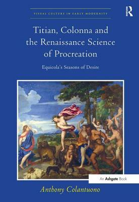 Titian, Colonna and the Renaissance Science of Procreation: Equicola's Seasons of Desire - Visual Culture in Early Modernity (Hardback)