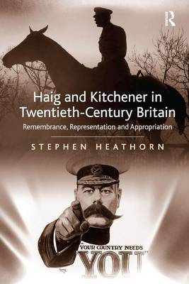 Haig and Kitchener in Twentieth-Century Britain: Remembrance, Representation and Appropriation (Hardback)