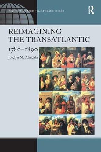 Reimagining the Transatlantic, 1780-1890 - Ashgate Series in Nineteenth-Century Transatlantic Studies (Hardback)