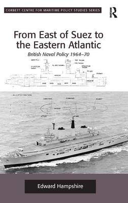 From East of Suez to the Eastern Atlantic: British Naval Policy 1964-70 - Corbett Centre for Maritime Policy Studies Series (Hardback)