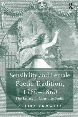 Sensibility and Female Poetic Tradition, 1780-1860: The Legacy of Charlotte Smith (Hardback)