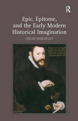Epic, Epitome, and the Early Modern Historical Imagination (Hardback)