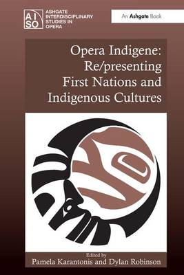 Opera Indigene: Re/presenting First Nations and Indigenous Cultures - Ashgate Interdisciplinary Studies in Opera (Hardback)