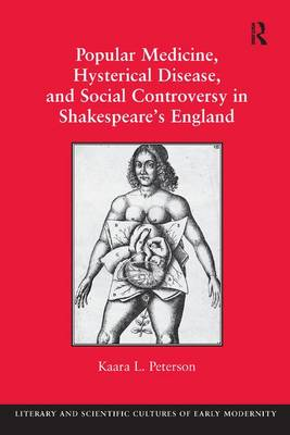 Popular Medicine, Hysterical Disease, and Social Controversy in Shakespeare's England (Hardback)