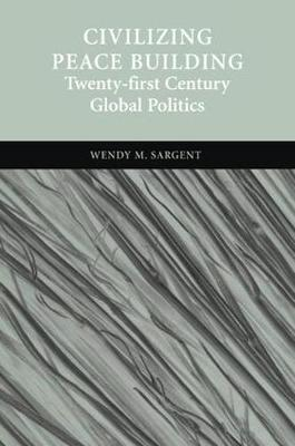 Civilizing Peace Building: Twenty-first Century Global Politics (Hardback)