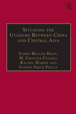 Situating the Uyghurs Between China and Central Asia - Anthropology and Cultural History in Asia and the Indo-Pacific (Hardback)
