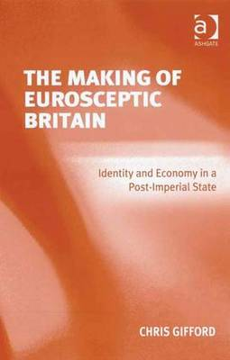 The Making of Eurosceptic Britain: Identity and Economy in a Post-imperial State (Hardback)