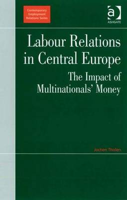 Labour Relations in Central Europe: The Impact of Multinationals' Money - Contemporary Employment Relations (Hardback)