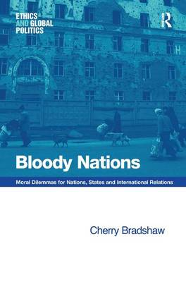 Bloody Nations: Moral Dilemmas for Nations, States and International Relations - Ethics and Global Politics (Hardback)