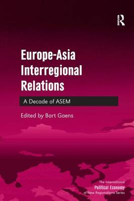 Europe-Asia Interregional Relations: A Decade of ASEM - The International Political Economy of New Regionalisms Series (Hardback)