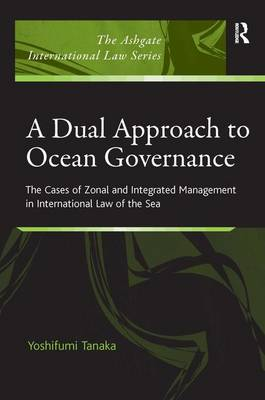 A Dual Approach to Ocean Governance: The Cases of Zonal and Integrated Management in International Law of the Sea - The Ashgate International Law Series (Hardback)