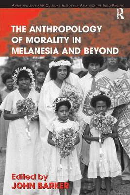 The Anthropology of Morality in Melanesia and Beyond - Anthropology and Cultural History in Asia and the Indo-Pacific (Hardback)