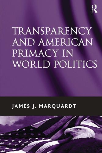 Transparency and American Primacy in World Politics (Hardback)