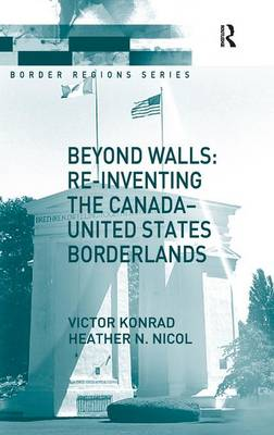 Beyond Walls: Re-Inventing the Canada-United States Borderlands - Border Regions Series (Hardback)